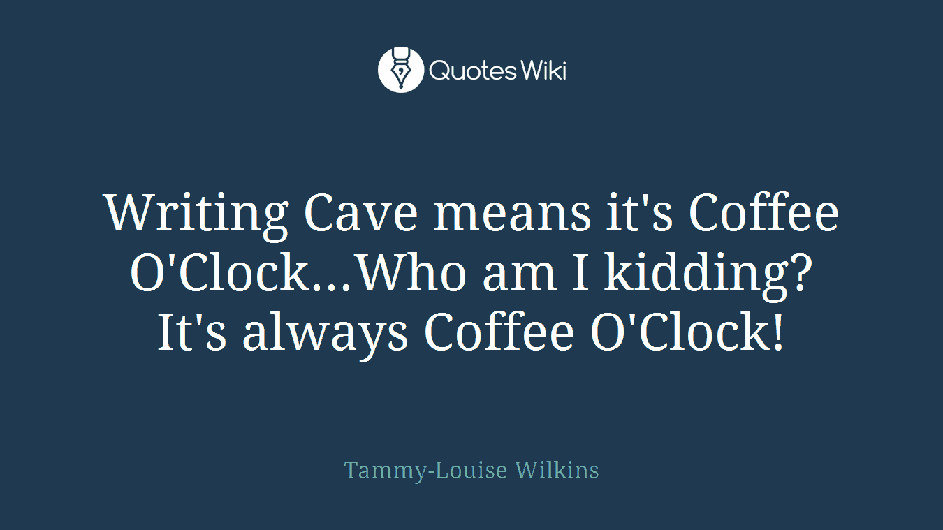 Writing Cave means it's Coffee O'Clock...Who am I kidding? It's always Coffee O'Clock!