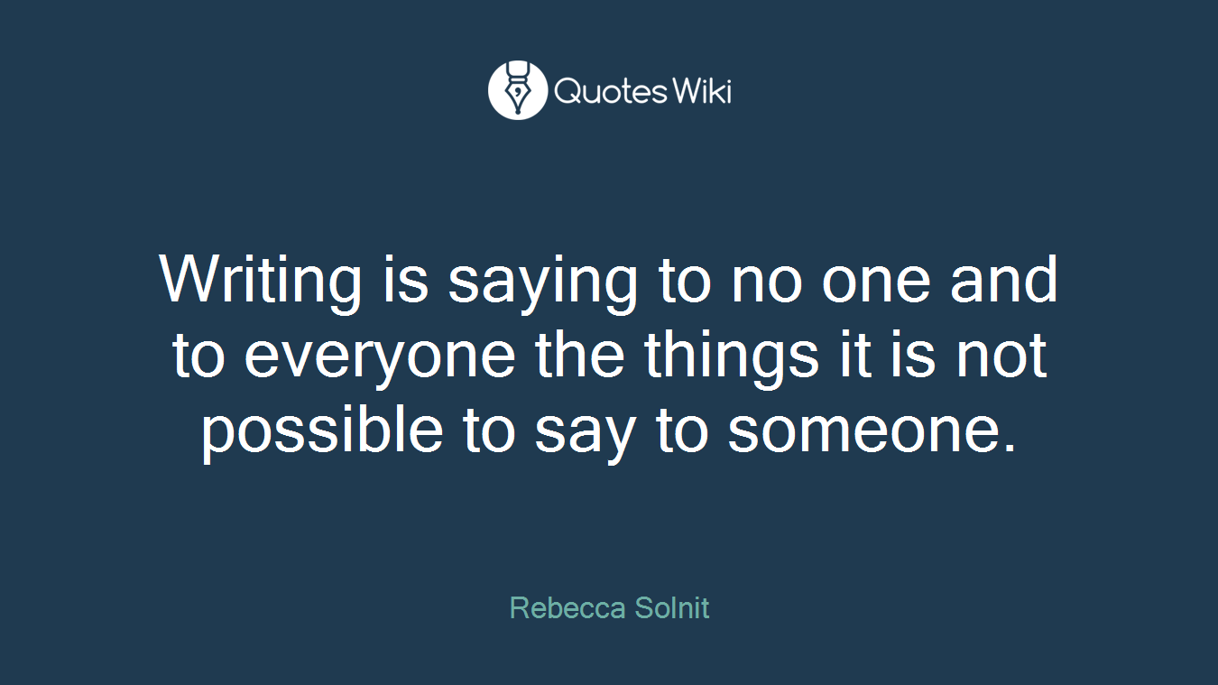 Writing is saying to no one and to everyone the things it is not possible to say to someone.