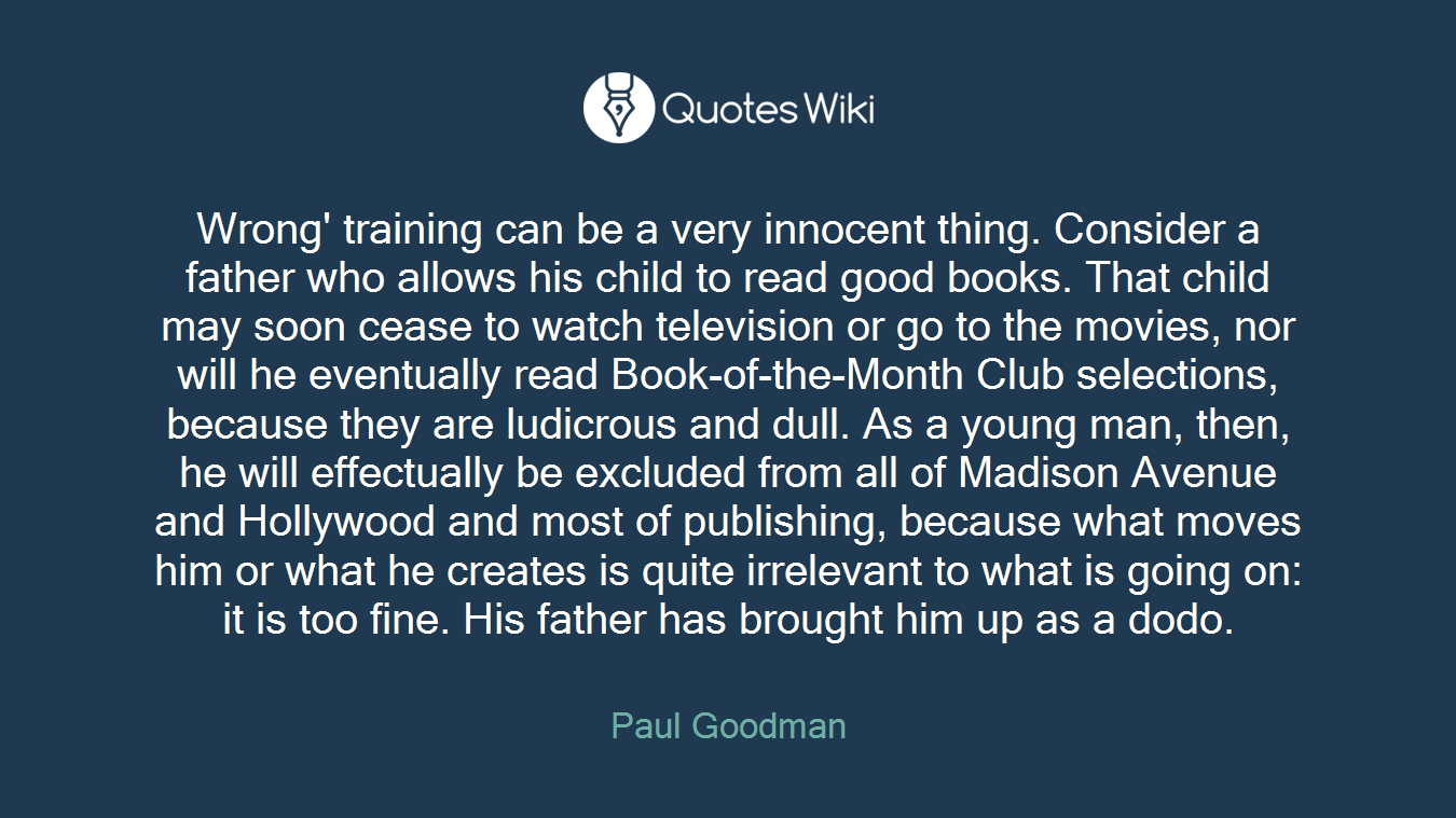 Wrong' training can be a very innocent thing. Consider a father who allows his child to read good books. That child may soon cease to watch television or go to the movies, nor will he eventually read Book-of-the-Month Club selections, because they are ludicrous and dull. As a young man, then, he will effectually be excluded from all of Madison Avenue and Hollywood and most of publishing, because what moves him or what he creates is quite irrelevant to what is going on: it is too fine. His father has brought him up as a dodo.