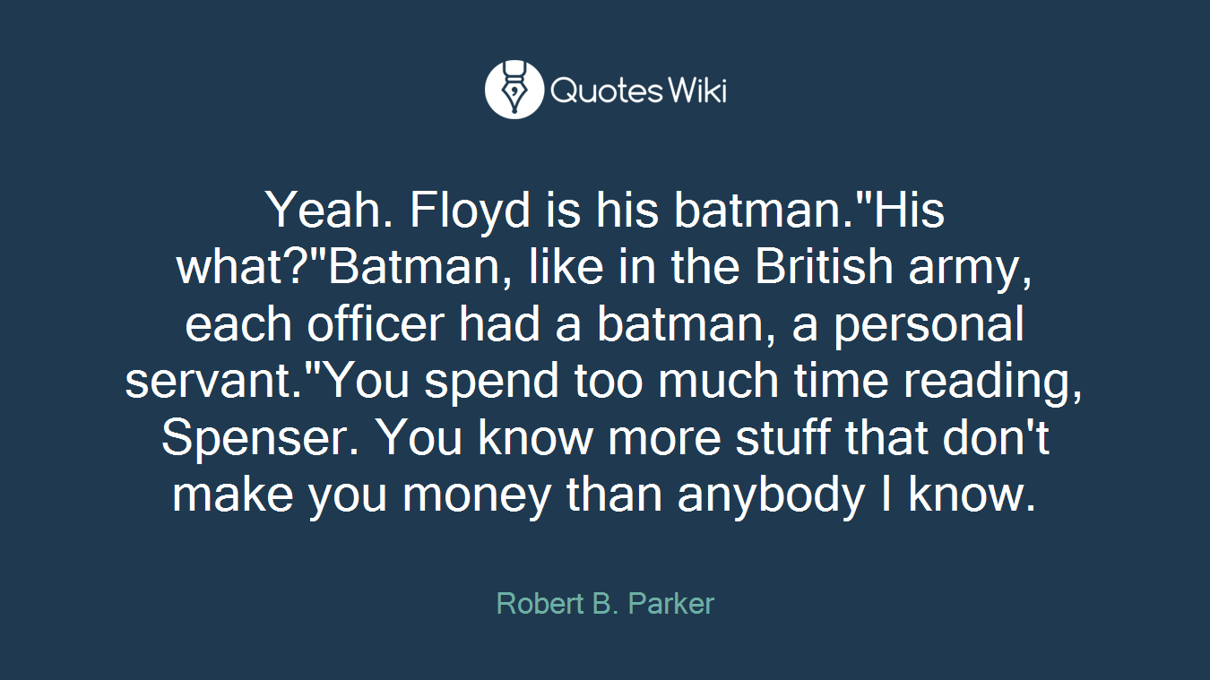 """Yeah. Floyd is his batman.""""His what?""""Batman, like in the British army, each officer had a batman, a personal servant.""""You spend too much time reading, Spenser. You know more stuff that don't make you money than anybody I know."""