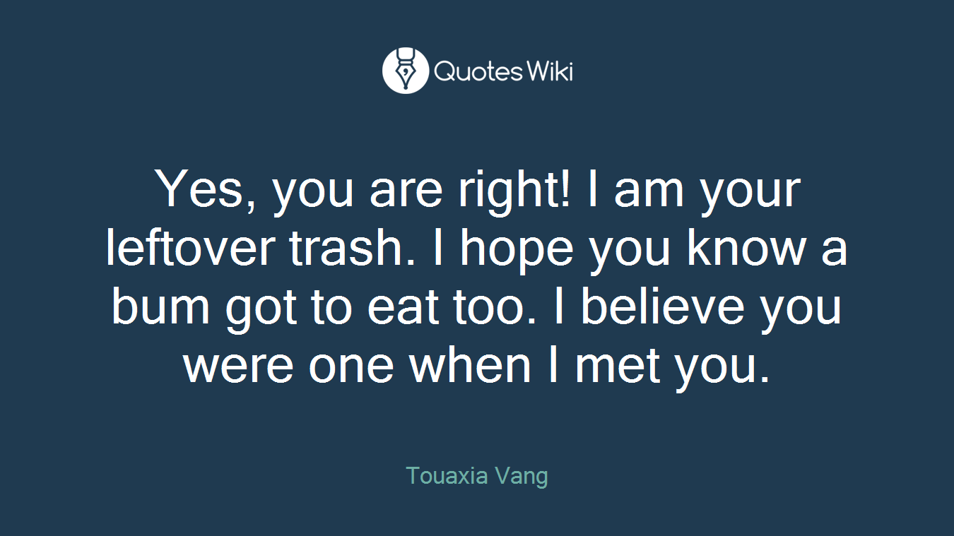 Yes, you are right! I am your leftover trash. I hope you know a bum got to eat too. I believe you were one when I met you.