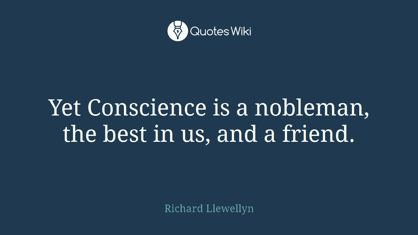 Yet Conscience is a nobleman, the best in us, and a friend.