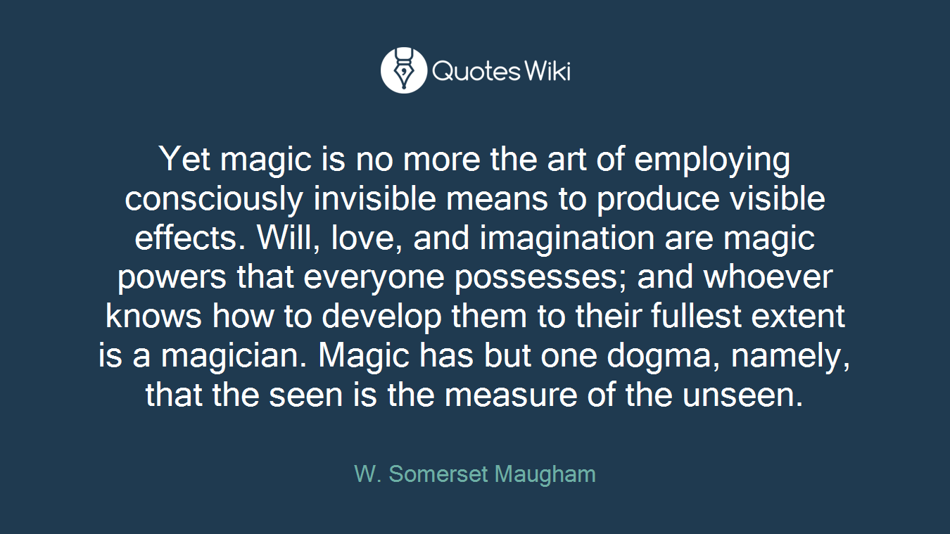 Yet magic is no more the art of employing consciously invisible means to produce visible effects. Will, love, and imagination are magic powers that everyone possesses; and whoever knows how to develop them to their fullest extent is a magician. Magic has but one dogma, namely, that the seen is the measure of the unseen.