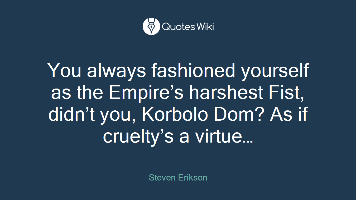 You always fashioned yourself as the Empire's harshest Fist, didn't you, Korbolo Dom? As if cruelty's a virtue…