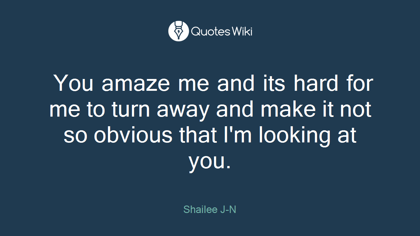 You amaze me and its hard for me to turn away and make it not so obvious that I'm looking at you.