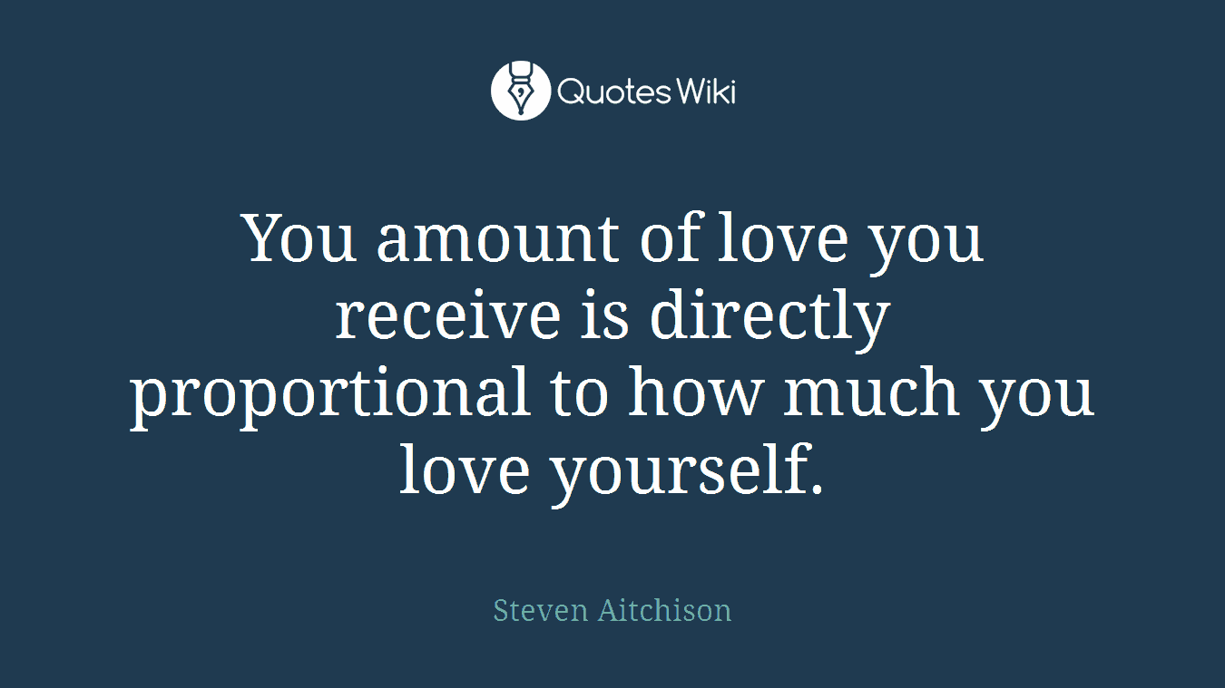 You amount of love you receive is directly proportional to how much you love yourself.