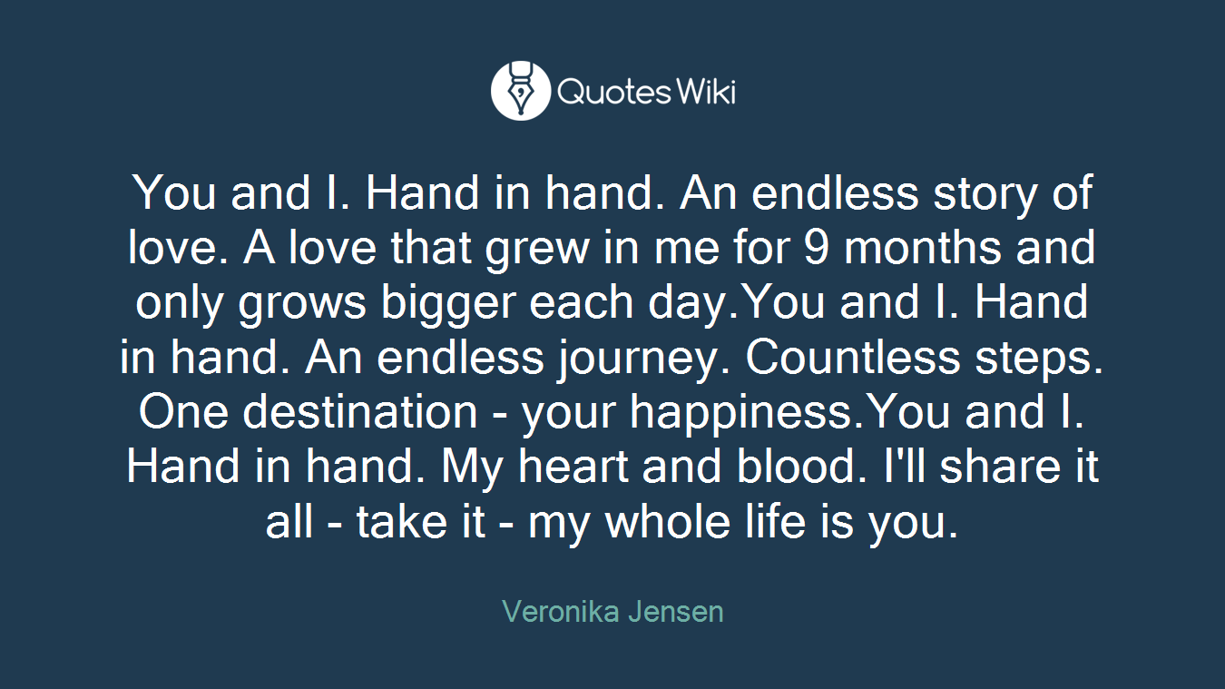 You and I. Hand in hand. An endless story of love. A love that grew in me for 9 months and only grows bigger each day.You and I. Hand in hand. An endless journey. Countless steps. One destination - your happiness.You and I. Hand in hand. My heart and blood. I'll share it all - take it - my whole life is you.