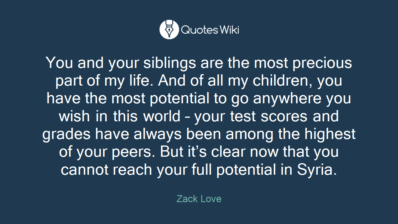 You and your siblings are the most precious part of my life. And of all my children, you have the most potential to go anywhere you wish in this world – your test scores and grades have always been among the highest of your peers. But it's clear now that you cannot reach your full potential in Syria.