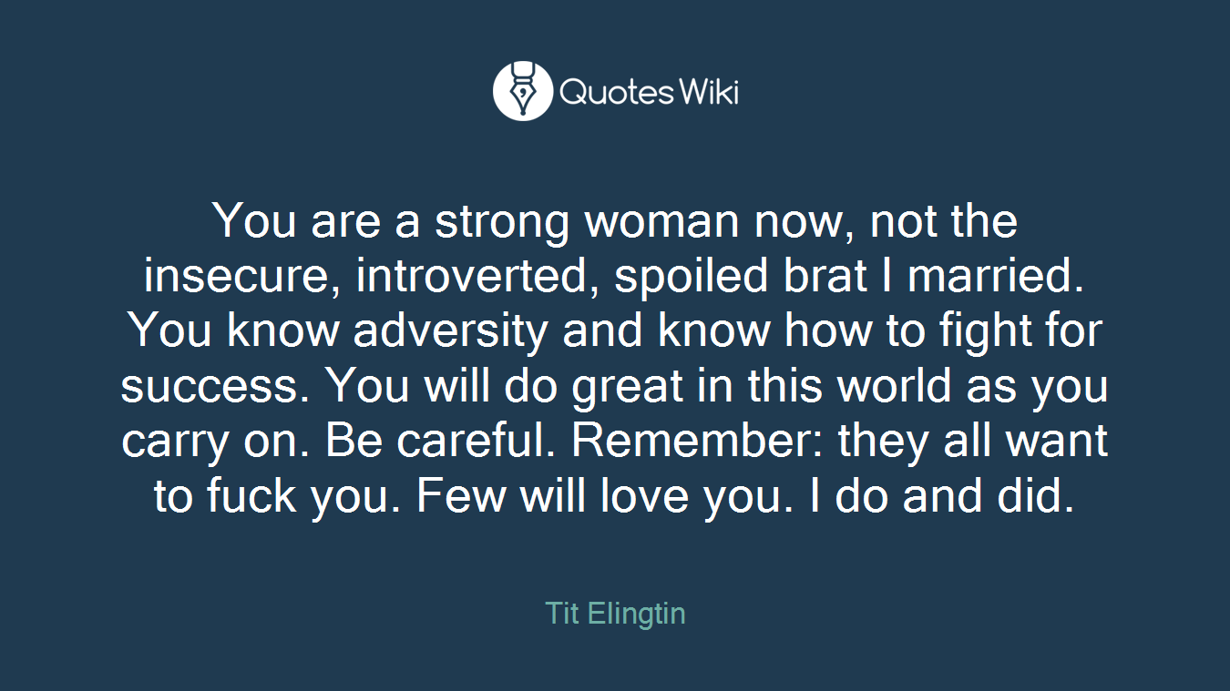 You are a strong woman now, not the insecure, introverted, spoiled brat I married. You know adversity and know how to fight for success. You will do great in this world as you carry on. Be careful. Remember: they all want to fuck you. Few will love you. I do and did.