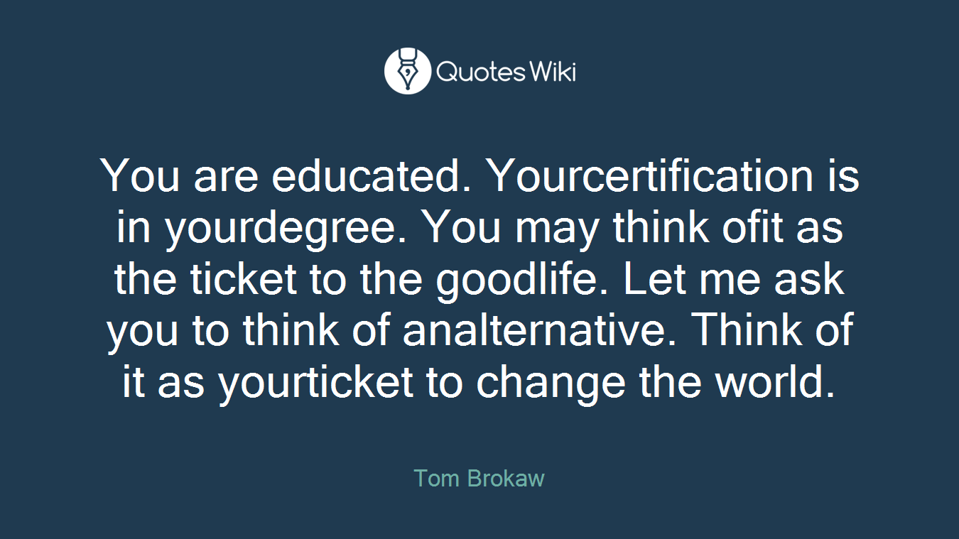 You are educated. Yourcertification is in yourdegree. You may think ofit as the ticket to the goodlife. Let me ask you to think of analternative. Think of it as yourticket to change the world.