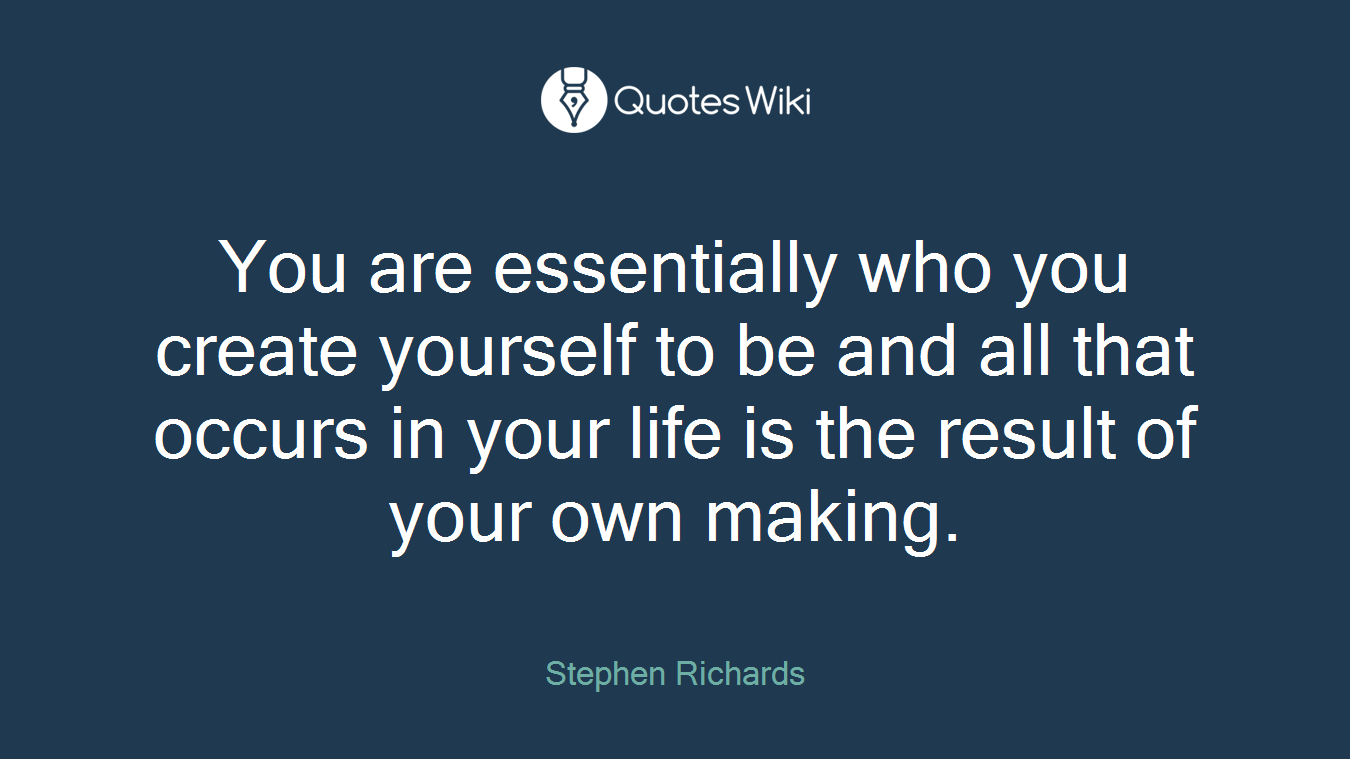 You are essentially who you create yourself to be and all that occurs in your life is the result of your own making.
