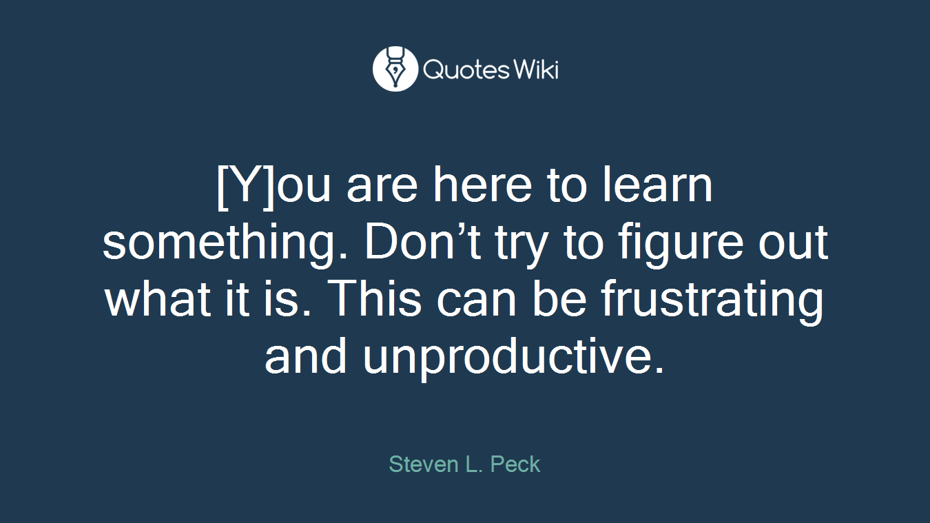 [Y]ou are here to learn something. Don't try to figure out what it is. This can be frustrating and unproductive.