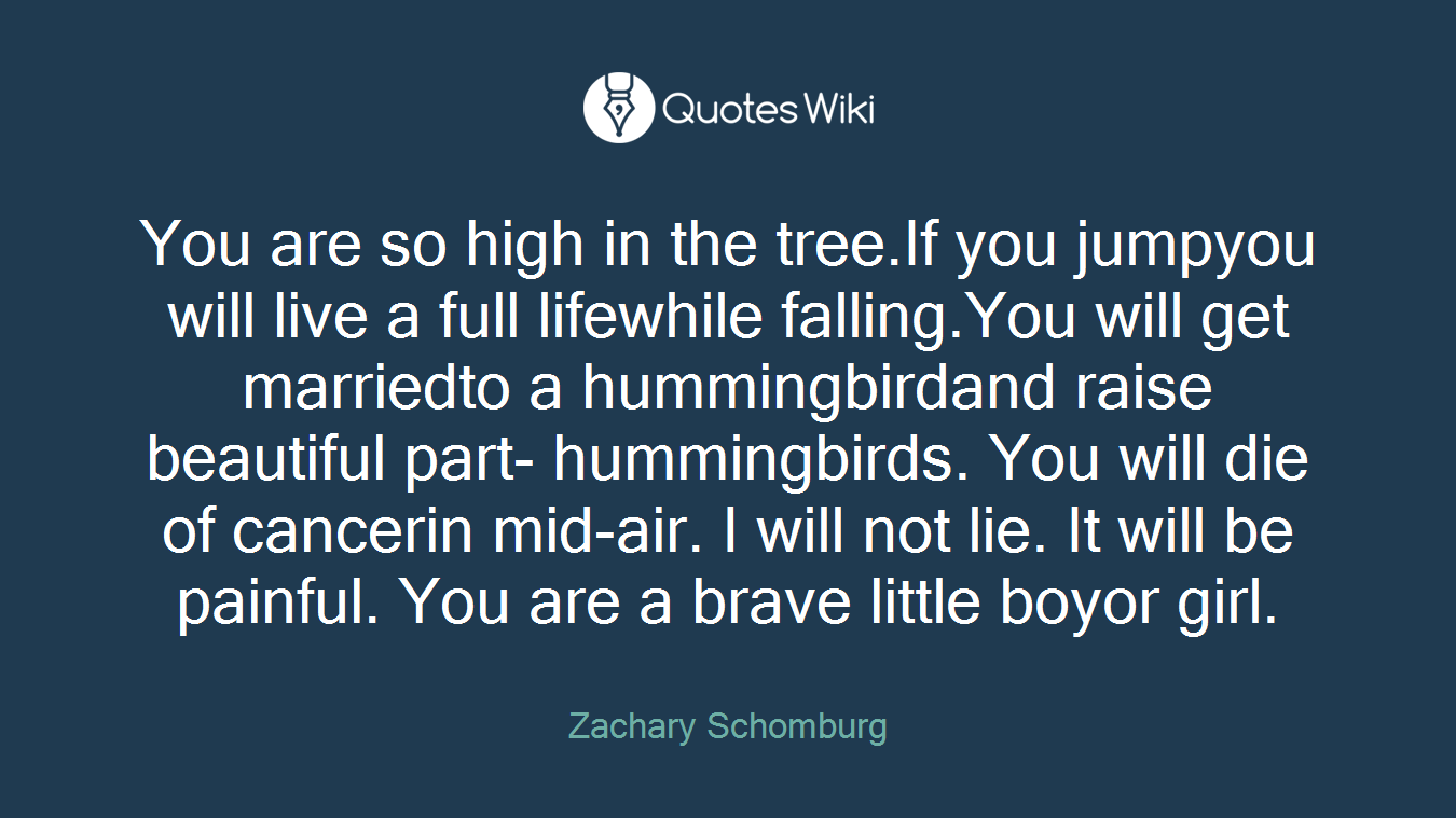 You are so high in the tree.If you jumpyou will live a full lifewhile falling.You will get marriedto a hummingbirdand raise beautiful part- hummingbirds. You will die of cancerin mid-air. I will not lie. It will be painful. You are a brave little boyor girl.