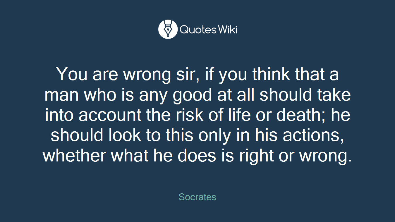 You are wrong sir, if you think that a man who is any good at all should take into account the risk of life or death; he should look to this only in his actions, whether what he does is right or wrong.