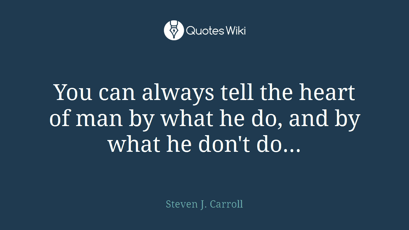 You can always tell the heart of man by what he do, and by what he don't do...