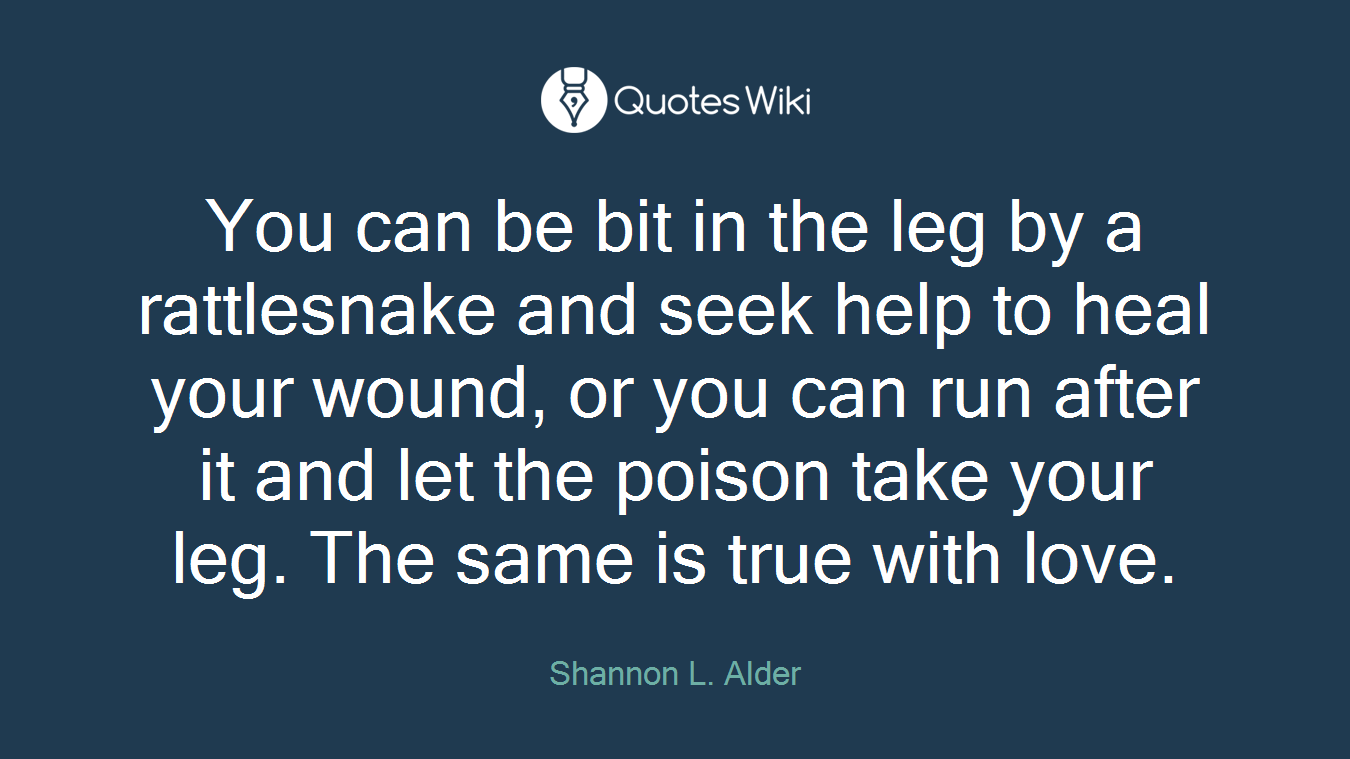 You can be bit in the leg by a rattlesnake and seek help to heal your wound, or you can run after it and let the poison take your leg. The same is true with love.