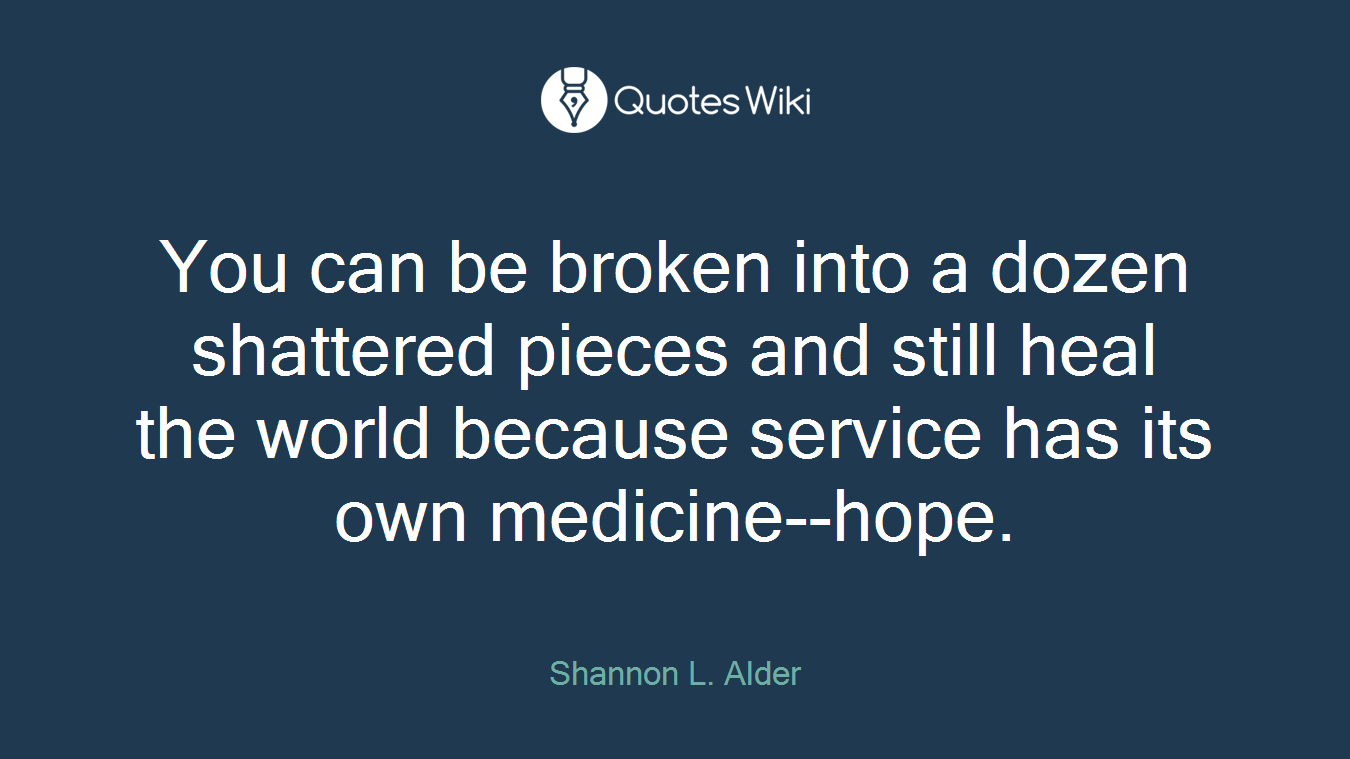 You can be broken into a dozen shattered pieces and still heal the world because service has its own medicine--hope.
