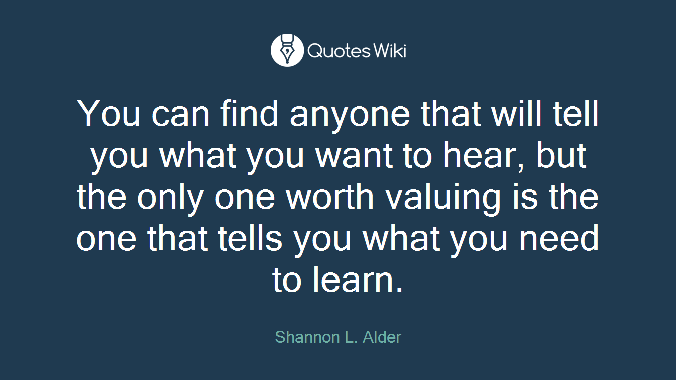 You can find anyone that will tell you what you want to hear, but the only one worth valuing is the one that tells you what you need to learn.