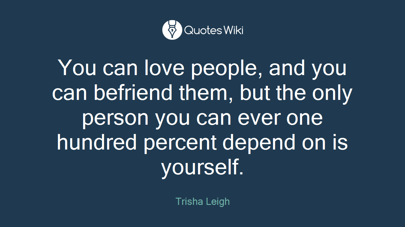 You can love people, and you can befriend them, but the only person you can ever one hundred percent depend on is yourself.