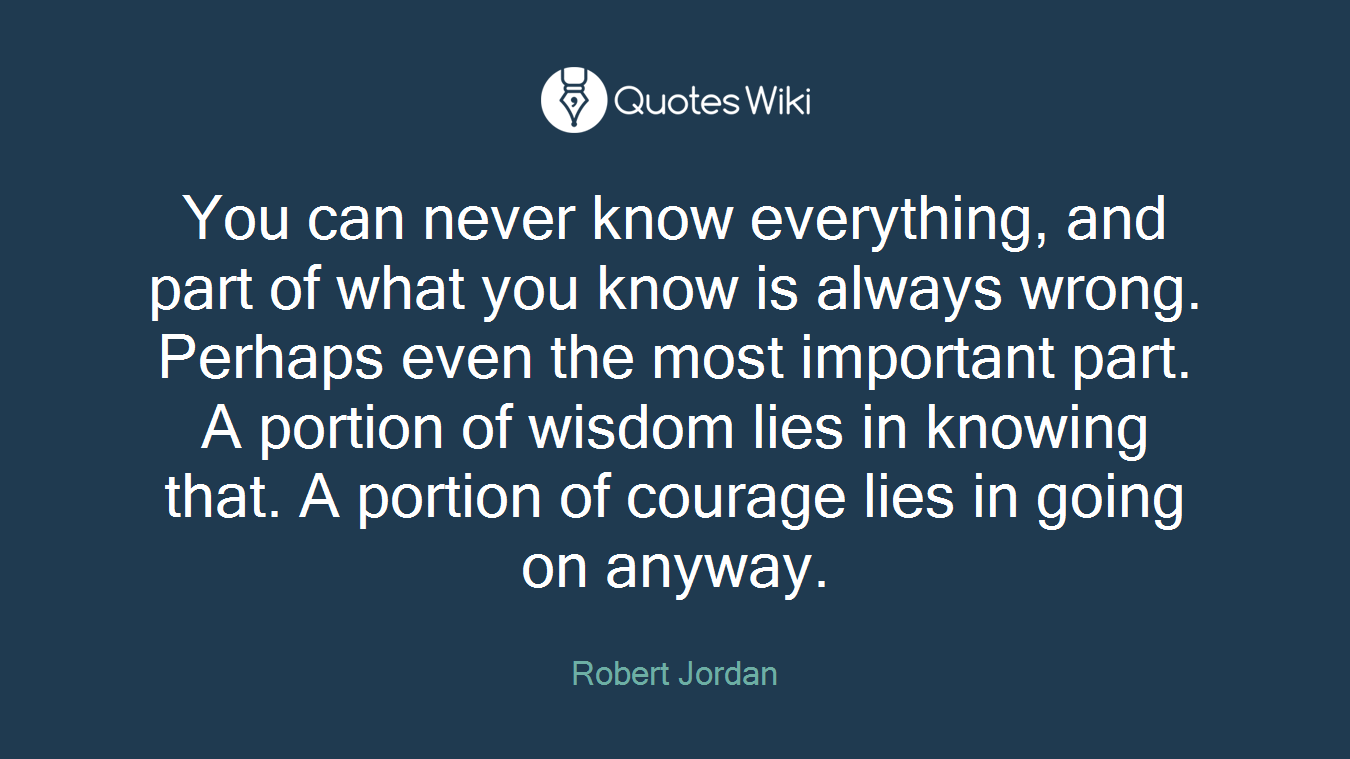You can never know everything, and part of what you know is always wrong. Perhaps even the most important part. A portion of wisdom lies in knowing that. A portion of courage lies in going on anyway.