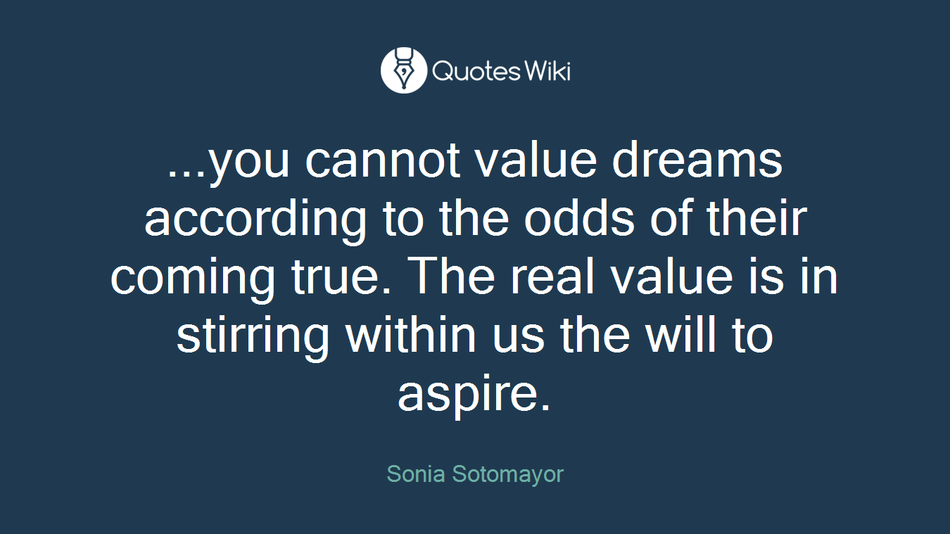 ...you cannot value dreams according to the odds of their coming true. The real value is in stirring within us the will to aspire.