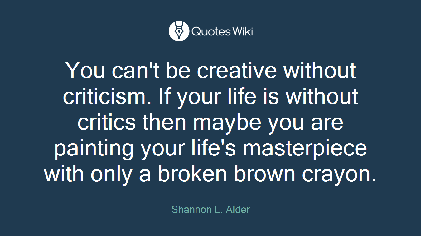 You can't be creative without criticism. If your life is without critics then maybe you are painting your life's masterpiece with only a broken brown crayon.