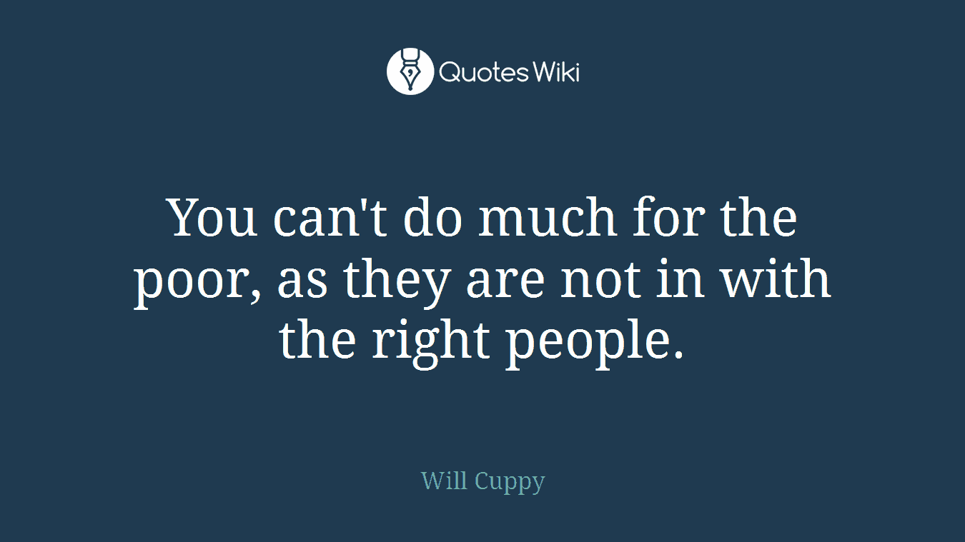 You can't do much for the poor, as they are not in with the right people.