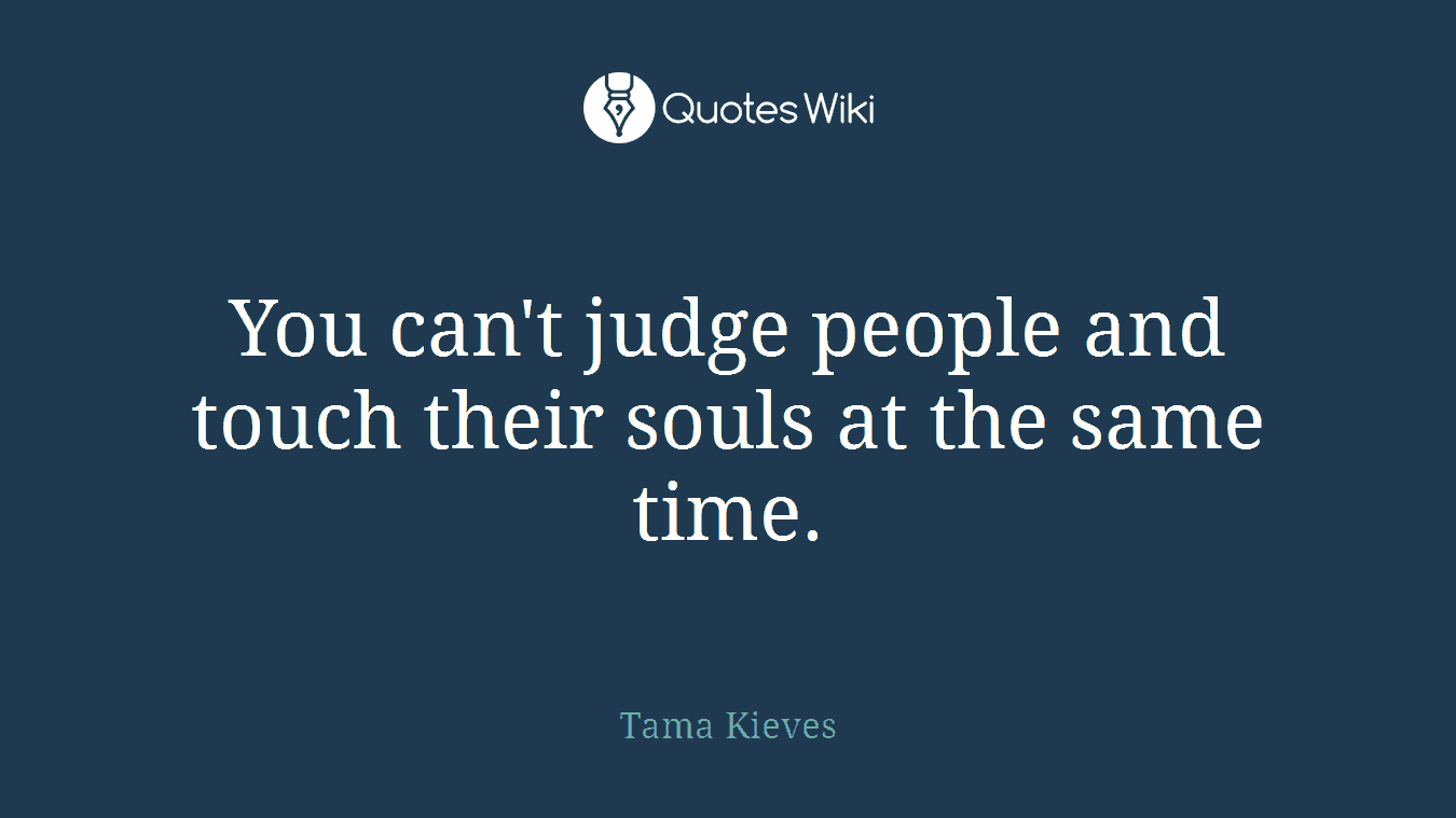 You can't judge people and touch their souls at the same time.