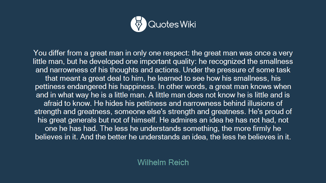 You differ from a great man in only one respect: the great man was once a very little man, but he developed one important quality: he recognized the smallness and narrowness of his thoughts and actions. Under the pressure of some task that meant a great deal to him, he learned to see how his smallness, his pettiness endangered his happiness. In other words, a great man knows when and in what way he is a little man. A little man does not know he is little and is afraid to know. He hides his pettiness and narrowness behind illusions of strength and greatness, someone else's strength and greatness. He's proud of his great generals but not of himself. He admires an idea he has not had, not one he has had. The less he understands something, the more firmly he believes in it. And the better he understands an idea, the less he believes in it.