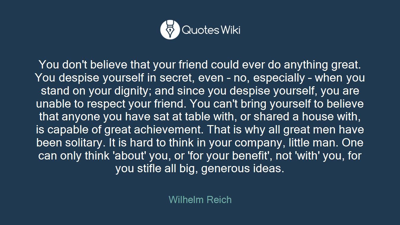 You don't believe that your friend could ever do anything great. You despise yourself in secret, even – no, especially – when you stand on your dignity; and since you despise yourself, you are unable to respect your friend. You can't bring yourself to believe that anyone you have sat at table with, or shared a house with, is capable of great achievement. That is why all great men have been solitary. It is hard to think in your company, little man. One can only think 'about' you, or 'for your benefit', not 'with' you, for you stifle all big, generous ideas.