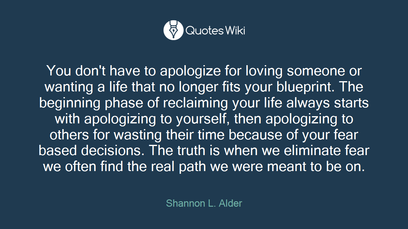 You don't have to apologize for loving someone or wanting a life that no longer fits your blueprint. The beginning phase of reclaiming your life always starts with apologizing to yourself, then apologizing to others for wasting their time because of your fear based decisions. The truth is when we eliminate fear we often find the real path we were meant to be on.