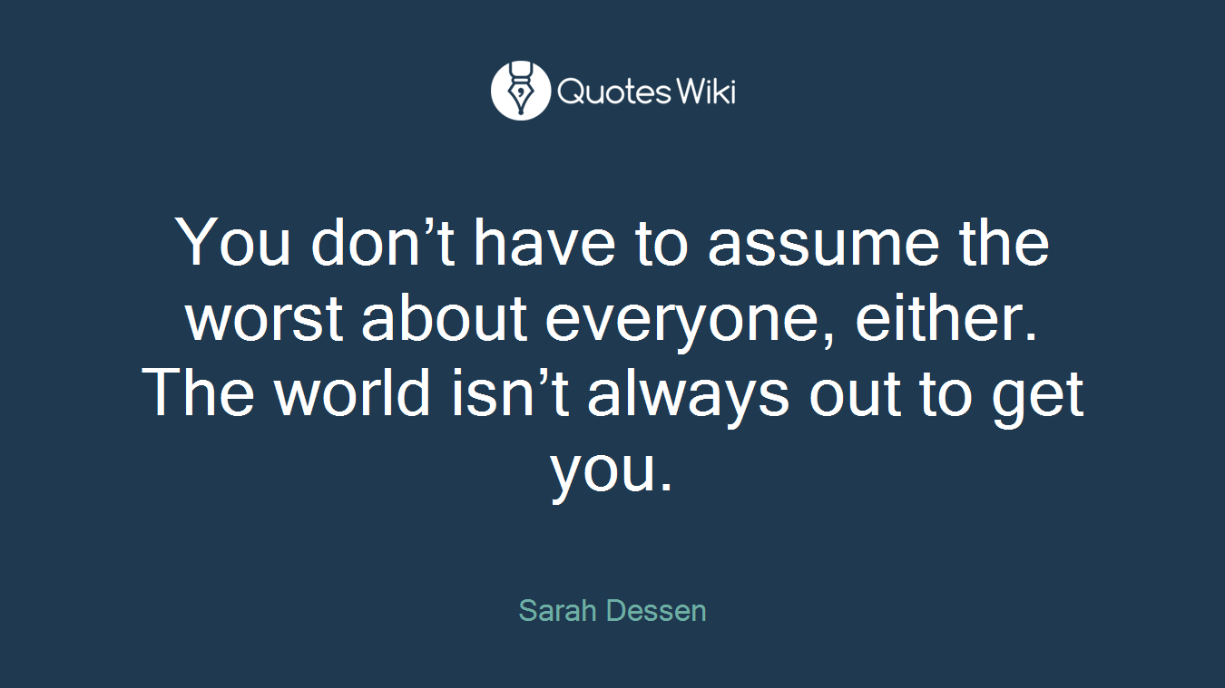 You don't have to assume the worst about everyone, either. The world isn't always out to get you.