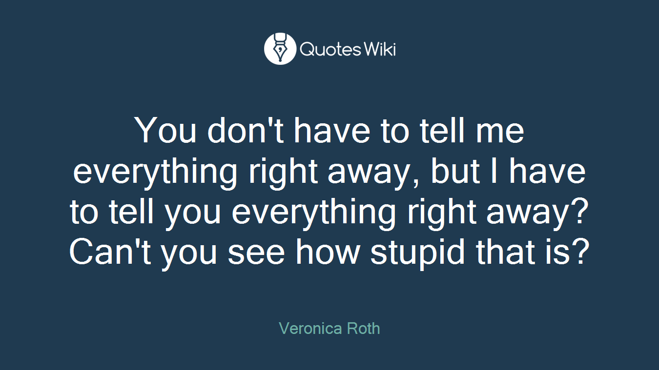 You don't have to tell me everything right away, but I have to tell you everything right away? Can't you see how stupid that is?