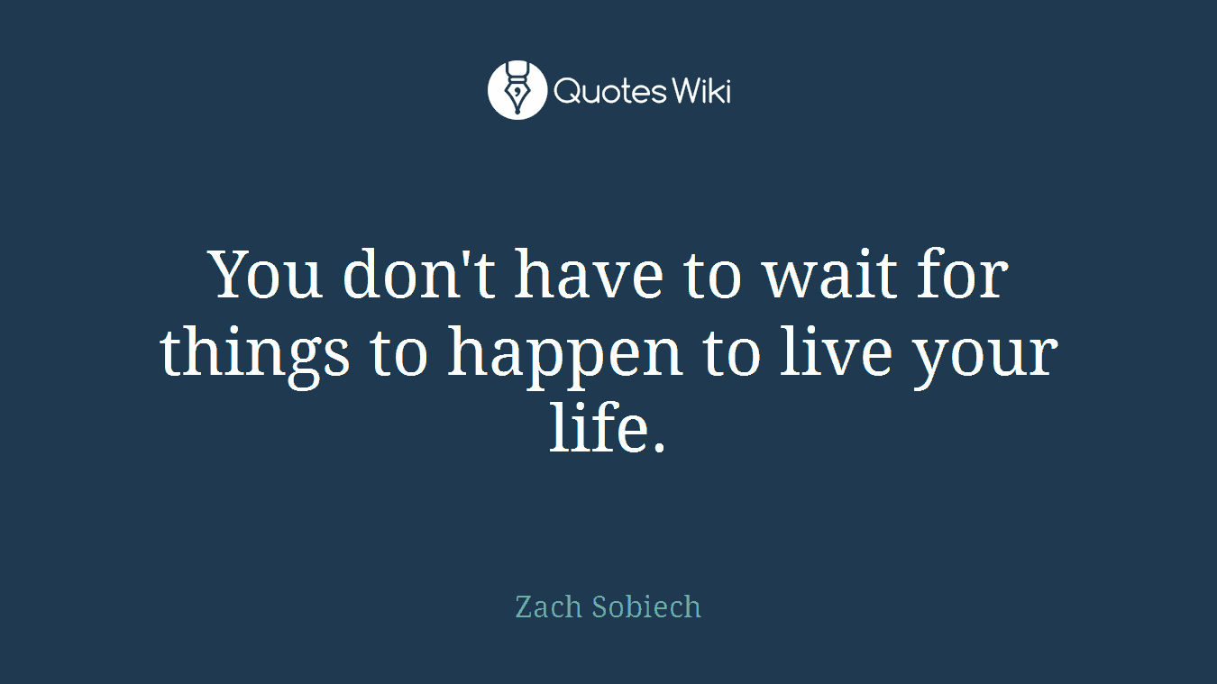 You don't have to wait for things to happen to live your life.