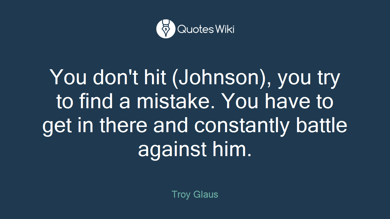 You don't hit (Johnson), you try to find a mistake. You have to get in there and constantly battle against him.
