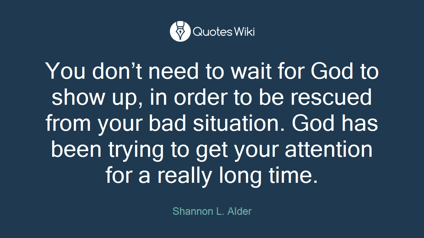 You don't need to wait for God to show up, in order to be rescued from your bad situation. God has been trying to get your attention for a really long time.