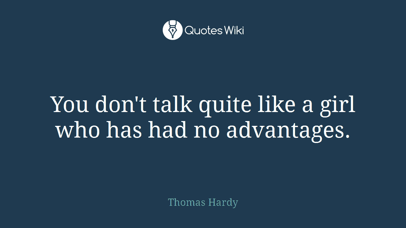 You don't talk quite like a girl who has had no advantages.