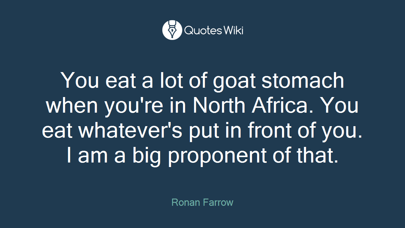 You eat a lot of goat stomach when you're in North Africa. You eat whatever's put in front of you. I am a big proponent of that.