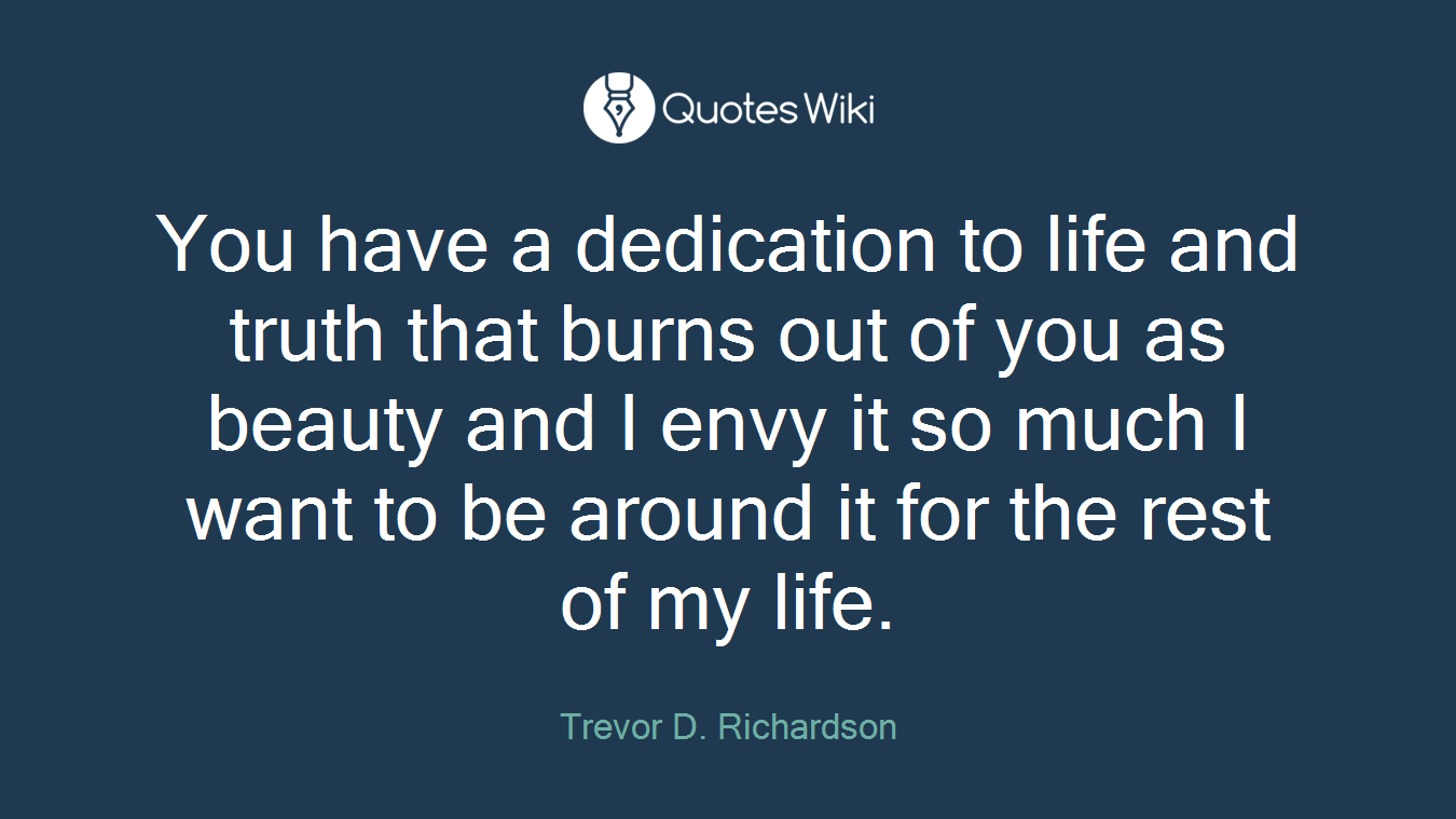 You have a dedication to life and truth that burns out of you as beauty and I envy it so much I want to be around it for the rest of my life.