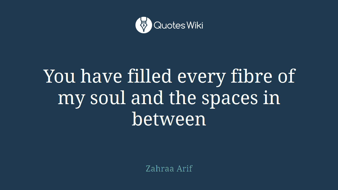 You have filled every fibre of my soul and the spaces in between
