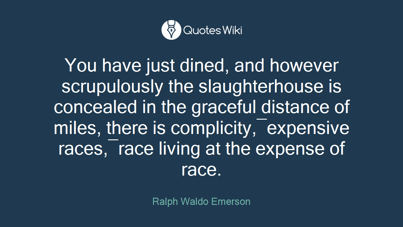 You have just dined, and however scrupulously the slaughterhouse is concealed in the graceful distance of miles, there is complicity,―expensive races,―race living at the expense of race.