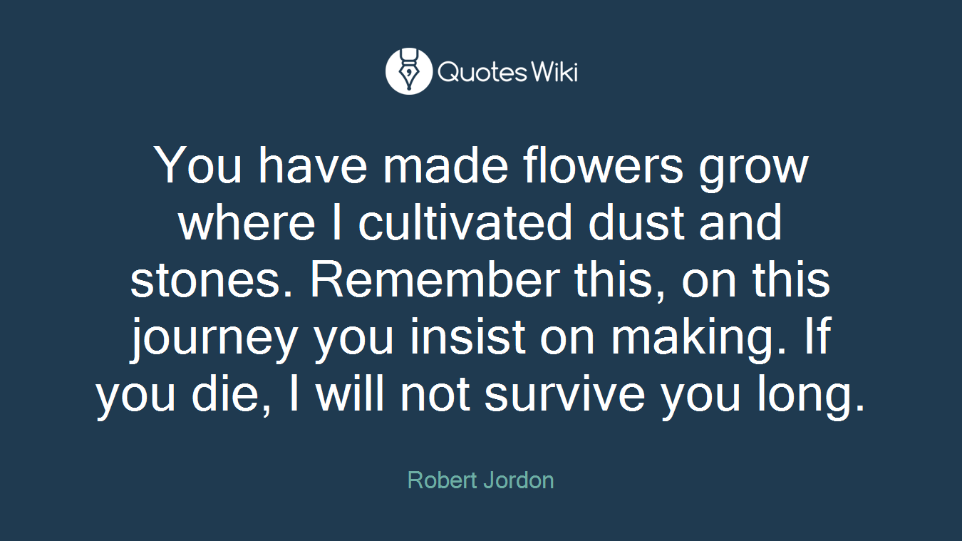 You have made flowers grow where I cultivated dust and stones. Remember this, on this journey you insist on making. If you die, I will not survive you long.
