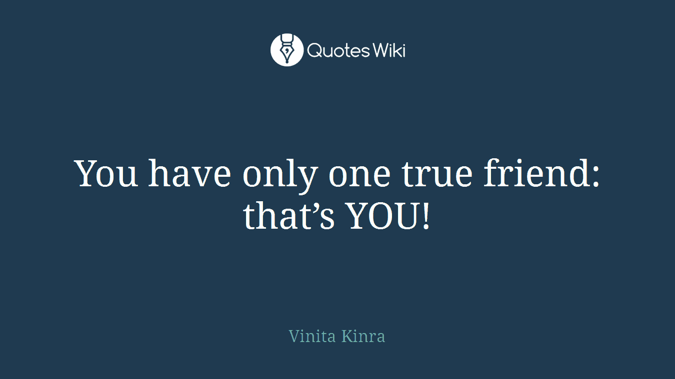 You have only one true friend: that's YOU!