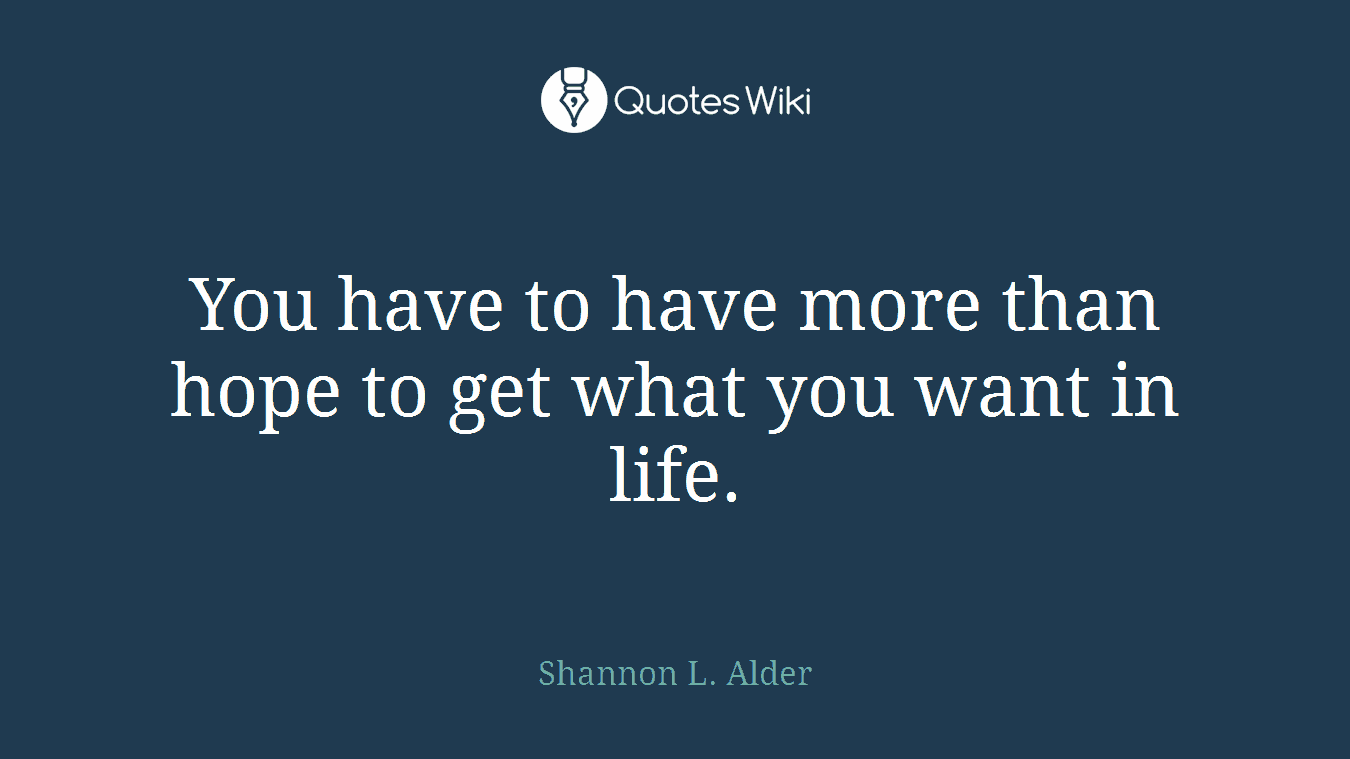 You have to have more than hope to get what you want in life.