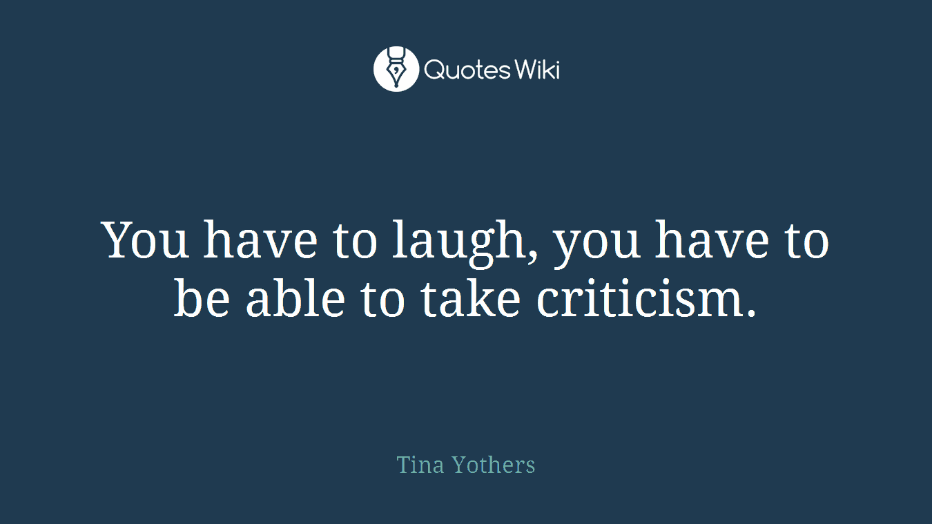 You have to laugh, you have to be able to take criticism.