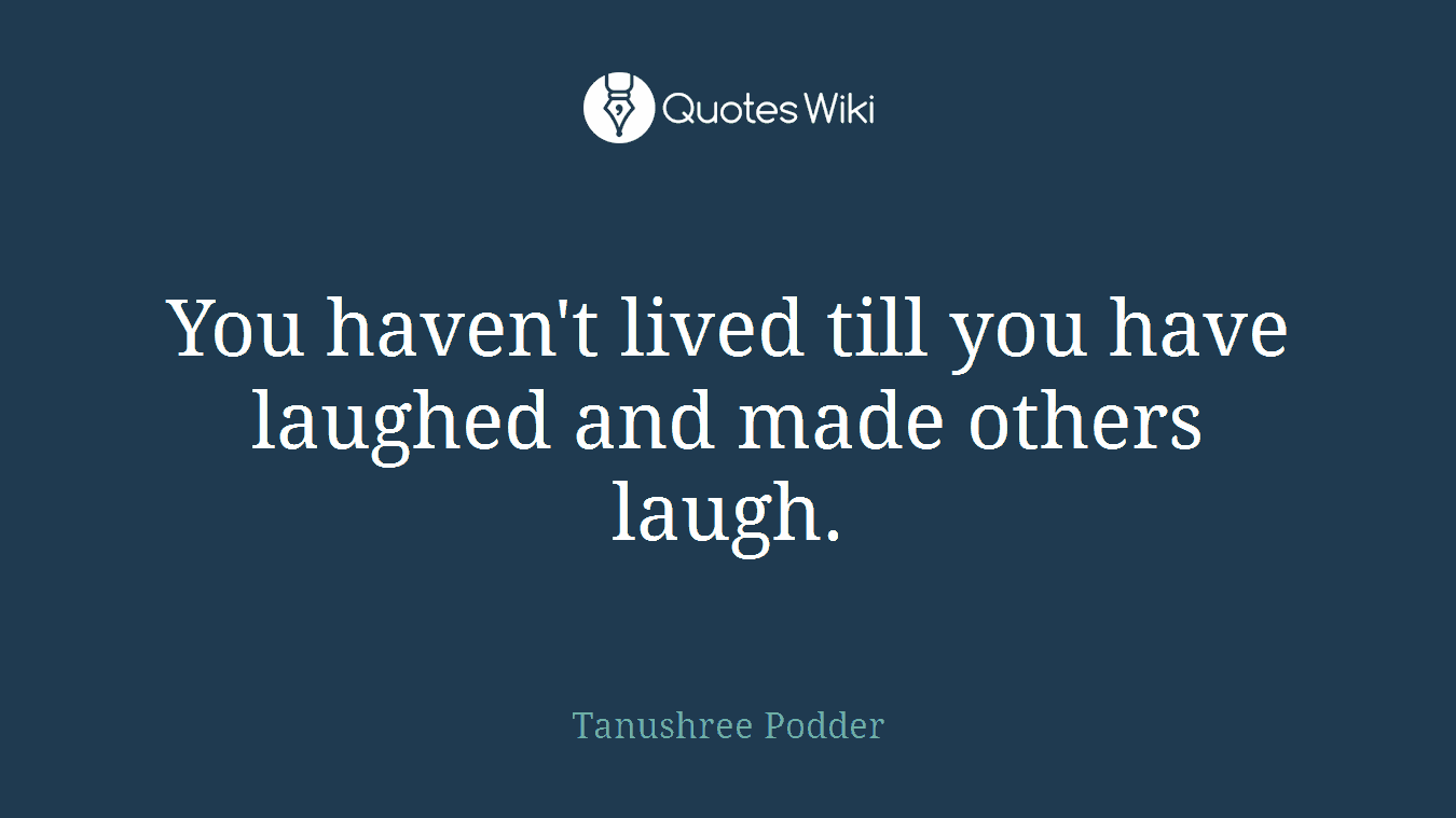 You haven't lived till you have laughed and made others laugh.