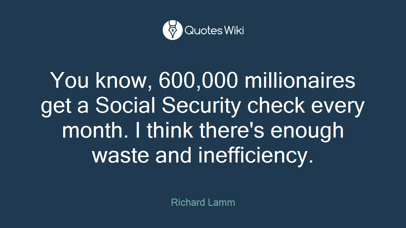 You know, 600,000 millionaires get a Social Security check every month. I think there's enough waste and inefficiency.