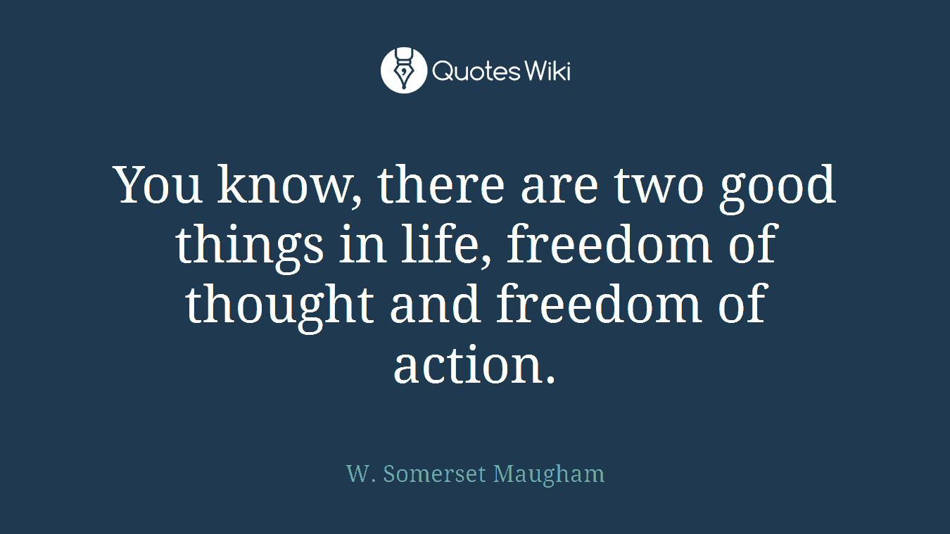 You know, there are two good things in life, freedom of thought and freedom of action.