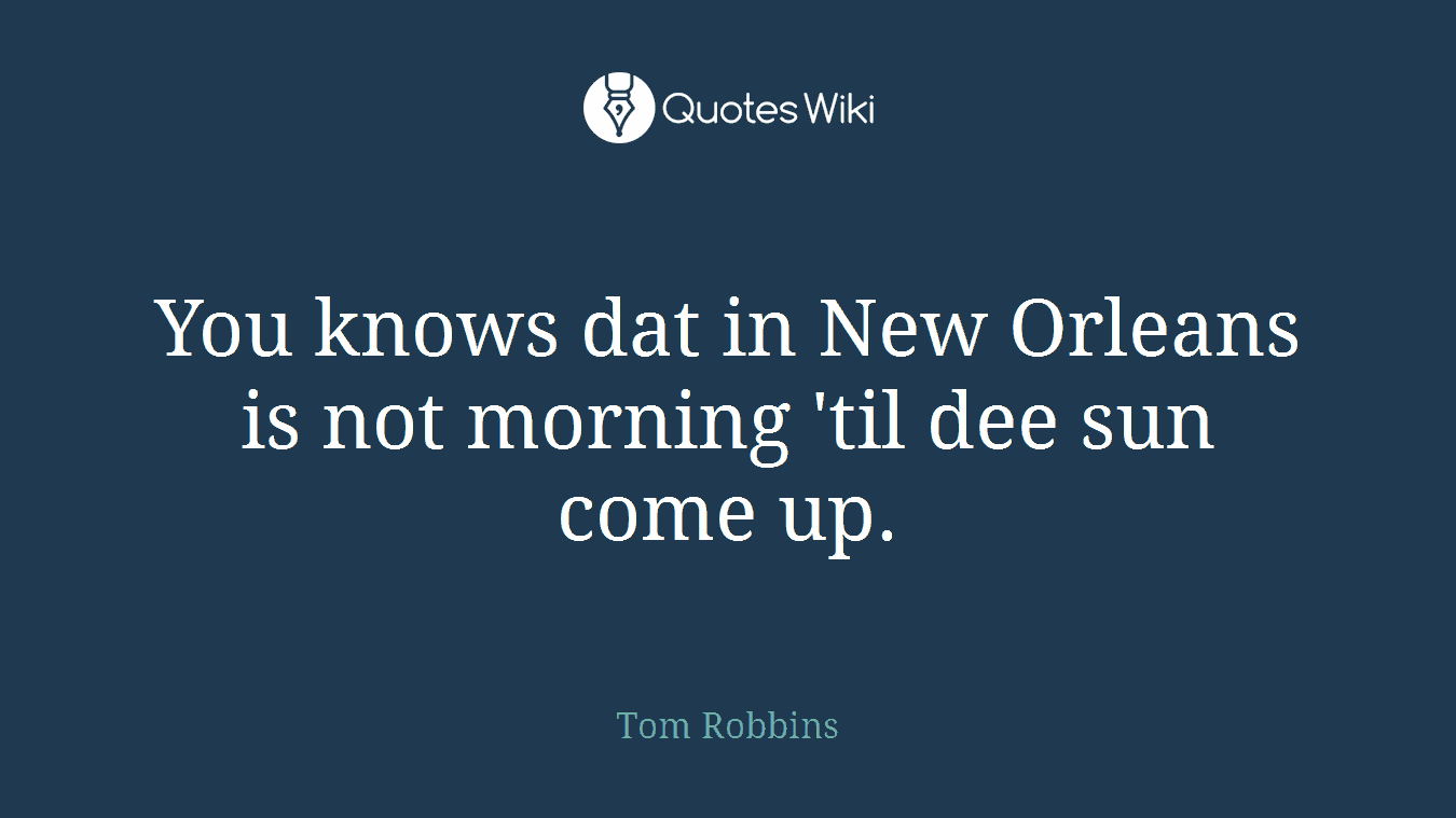 You knows dat in New Orleans is not morning 'til dee sun come up.