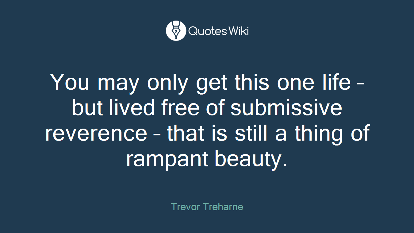 You may only get this one life – but lived free of submissive reverence – that is still a thing of rampant beauty.